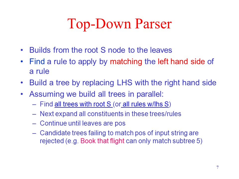 7 Top-Down Parser Builds from the root S node to the leaves Find a rule to apply by matching the left hand side of a rule Build a tree by replacing LHS with the right hand side Assuming we build all trees in parallel: –Find all trees with root S (or all rules w/lhs S)all trees with root S all rules w/lhs S –Next expand all constituents in these trees/rules –Continue until leaves are pos –Candidate trees failing to match pos of input string are rejected (e.g.