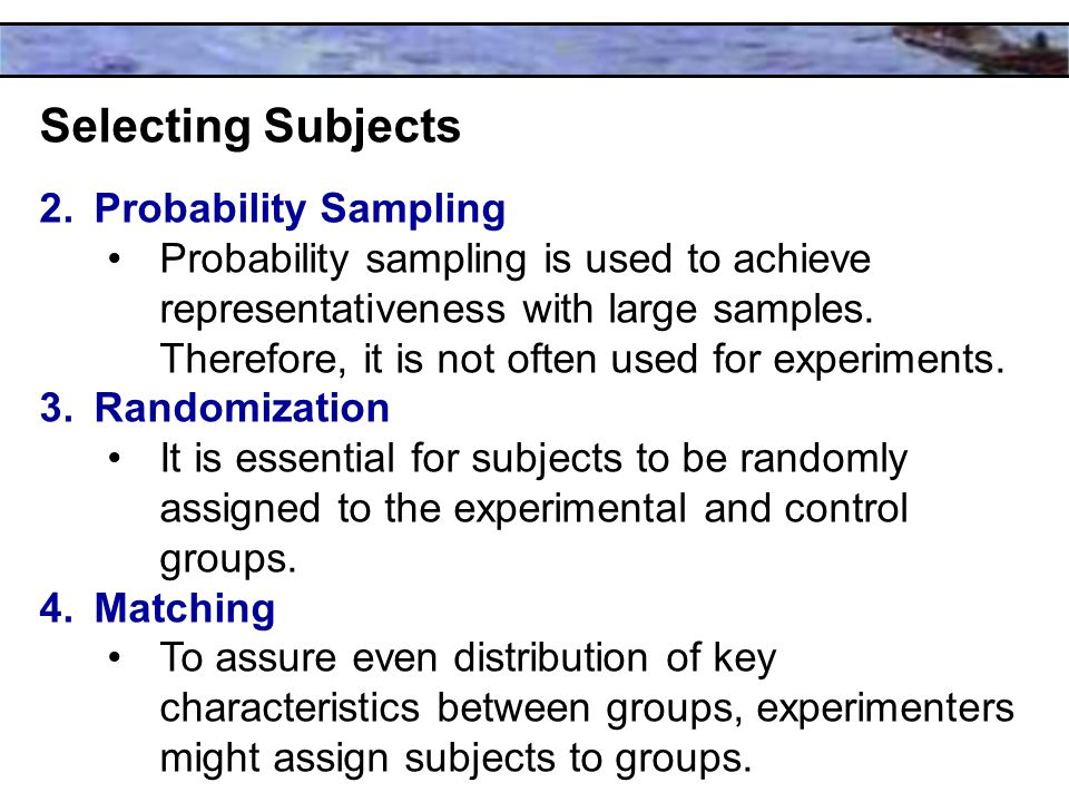 Selecting Subjects 2.Probability Sampling Probability sampling is used to achieve representativeness with large samples.