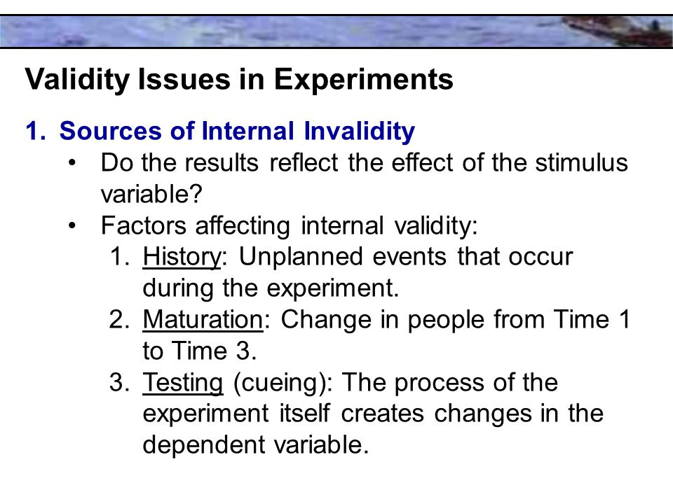 Validity Issues in Experiments 1.Sources of Internal Invalidity Do the results reflect the effect of the stimulus variable.