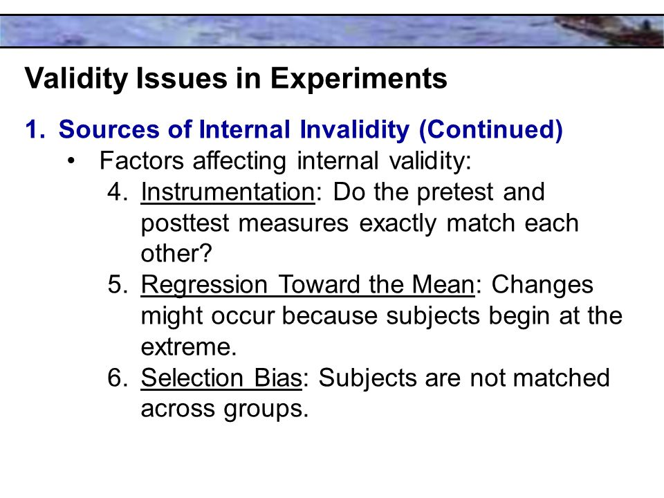 Validity Issues in Experiments 1.Sources of Internal Invalidity (Continued) Factors affecting internal validity: 4.Instrumentation: Do the pretest and posttest measures exactly match each other.