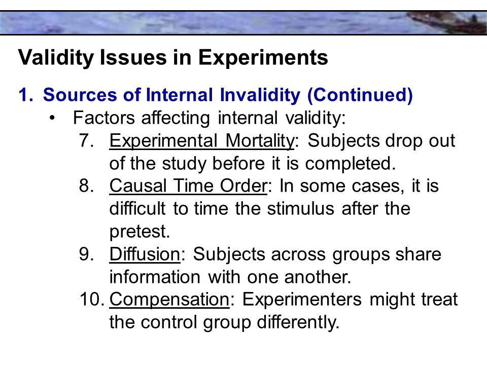 Validity Issues in Experiments 1.Sources of Internal Invalidity (Continued) Factors affecting internal validity: 7.Experimental Mortality: Subjects drop out of the study before it is completed.