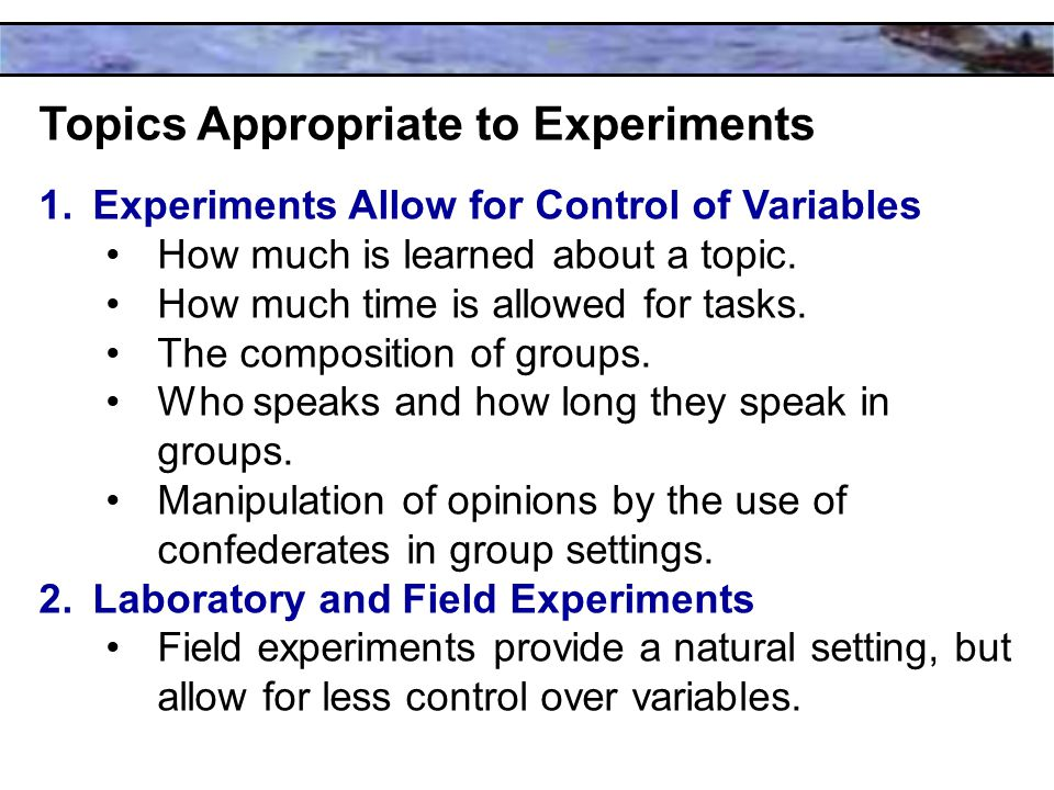 Topics Appropriate to Experiments 1.Experiments Allow for Control of Variables How much is learned about a topic.
