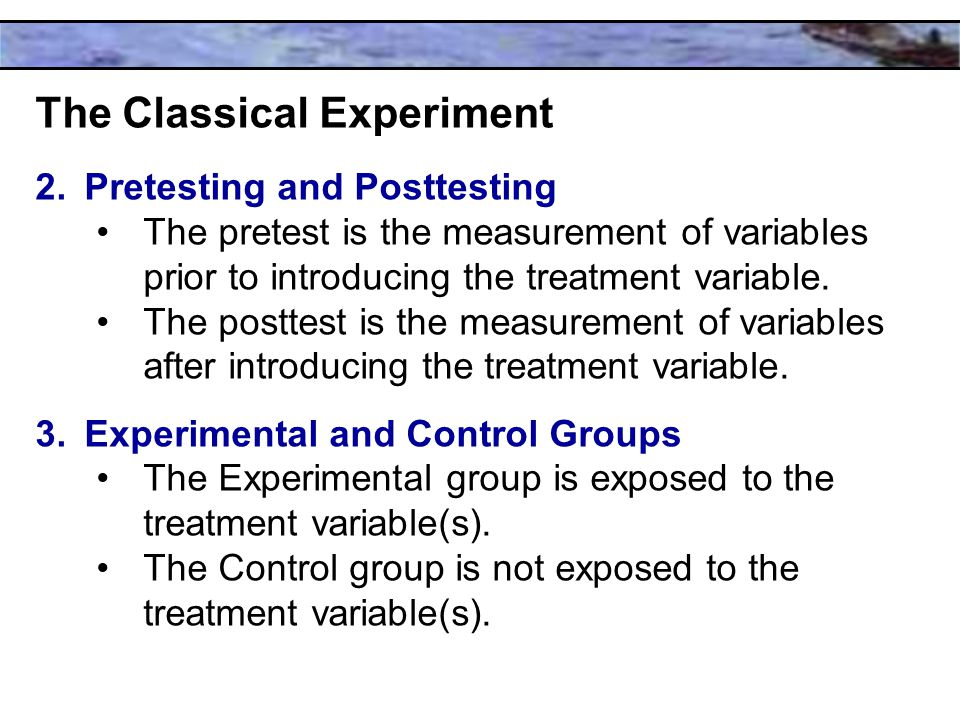 The Classical Experiment 2.Pretesting and Posttesting The pretest is the measurement of variables prior to introducing the treatment variable.