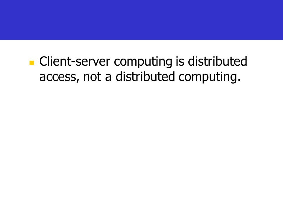 Client-server computing is distributed access, not a distributed computing.
