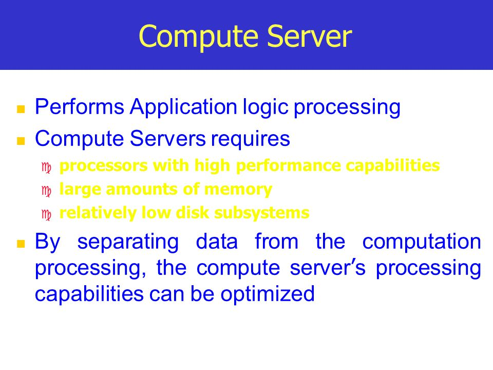 Compute Server Performs Application logic processing Compute Servers requires c processors with high performance capabilities c large amounts of memory c relatively low disk subsystems By separating data from the computation processing, the compute server ' s processing capabilities can be optimized