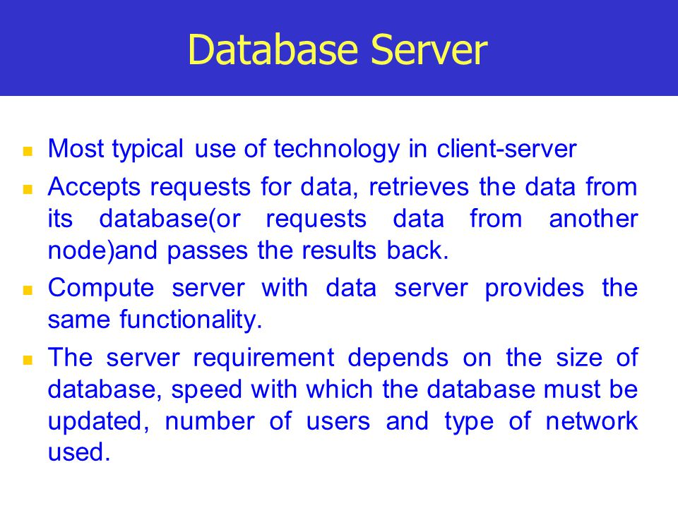 Database Server Most typical use of technology in client-server Accepts requests for data, retrieves the data from its database(or requests data from another node)and passes the results back.