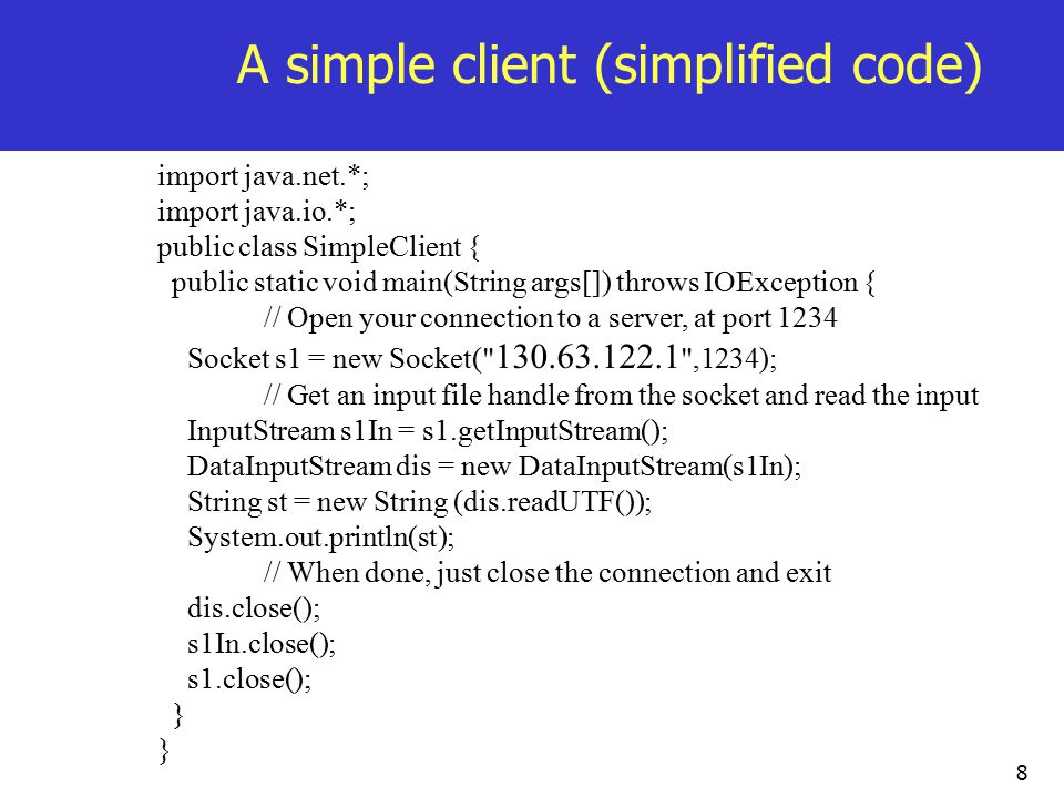 8 A simple client (simplified code) import java.net.*; import java.io.*; public class SimpleClient { public static void main(String args[]) throws IOException { // Open your connection to a server, at port 1234 Socket s1 = new Socket( ,1234); // Get an input file handle from the socket and read the input InputStream s1In = s1.getInputStream(); DataInputStream dis = new DataInputStream(s1In); String st = new String (dis.readUTF()); System.out.println(st); // When done, just close the connection and exit dis.close(); s1In.close(); s1.close(); }