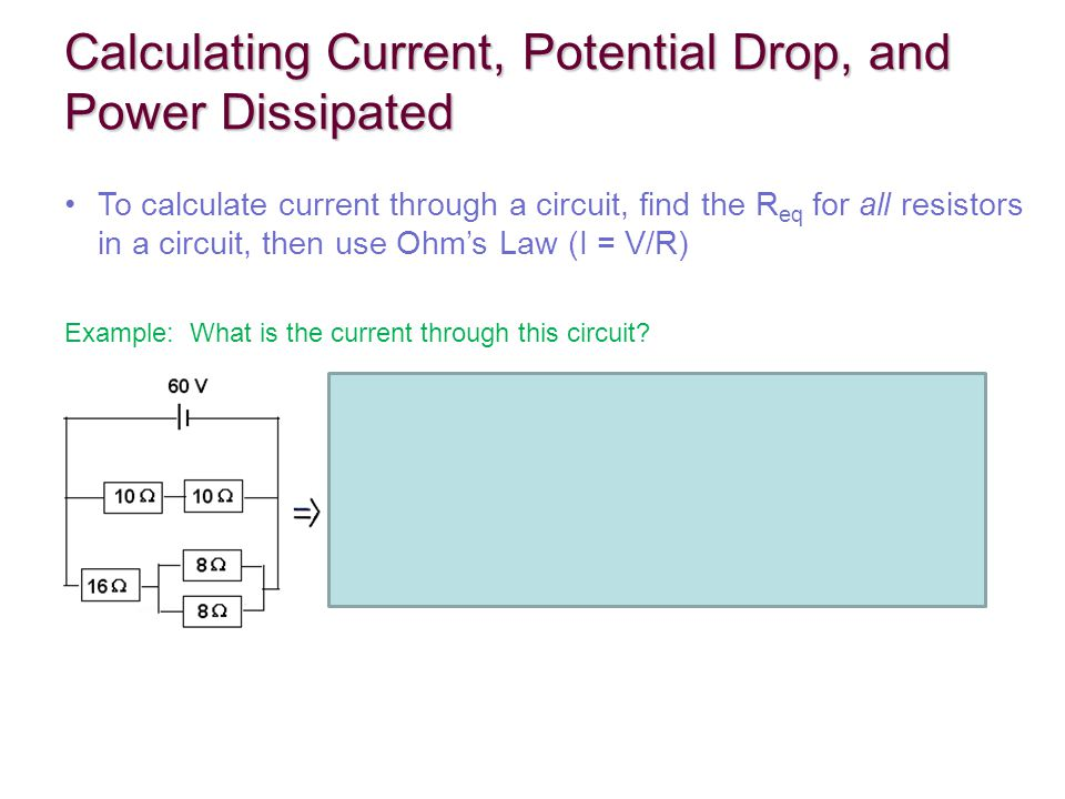 Calculating Current, Potential Drop, and Power Dissipated To calculate current through a circuit, find the R eq for all resistors in a circuit, then use Ohm's Law (I = V/R) Example: What is the current through this circuit