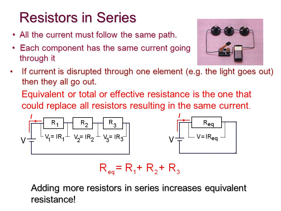 Resistors in Series Each component has the same current going Each component has the same current going through it through it Adding more resistors in series increases equivalent resistance!.