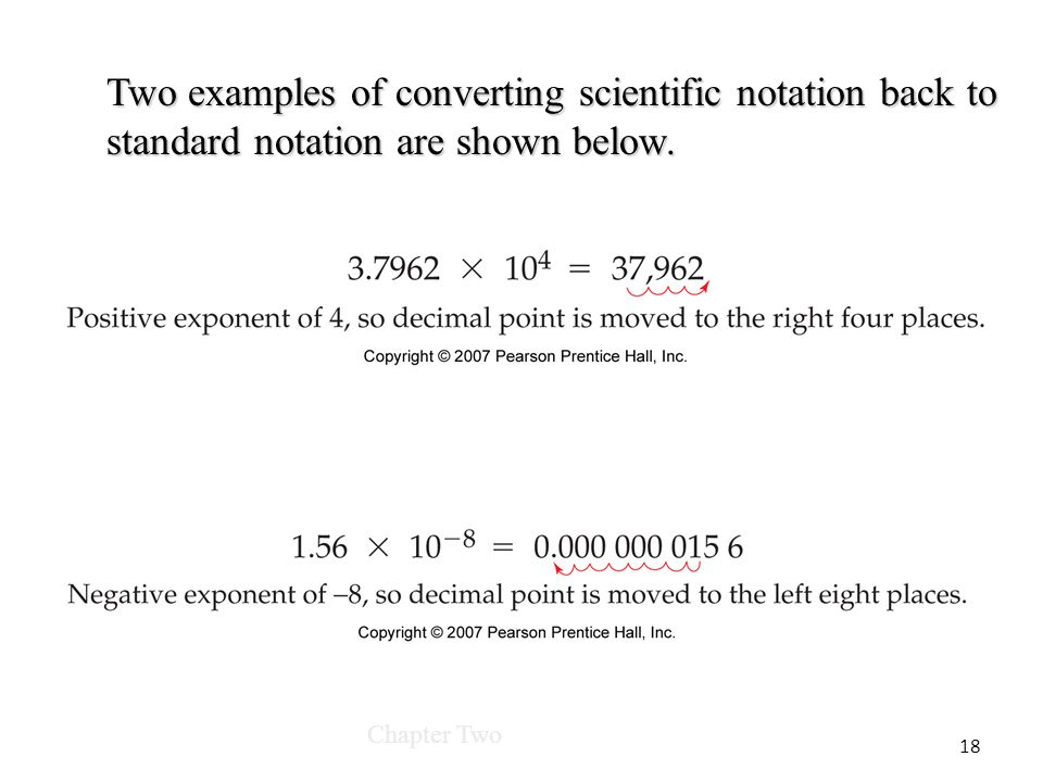 Chapter Two 18 Two examples of converting scientific notation back to standard notation are shown below.