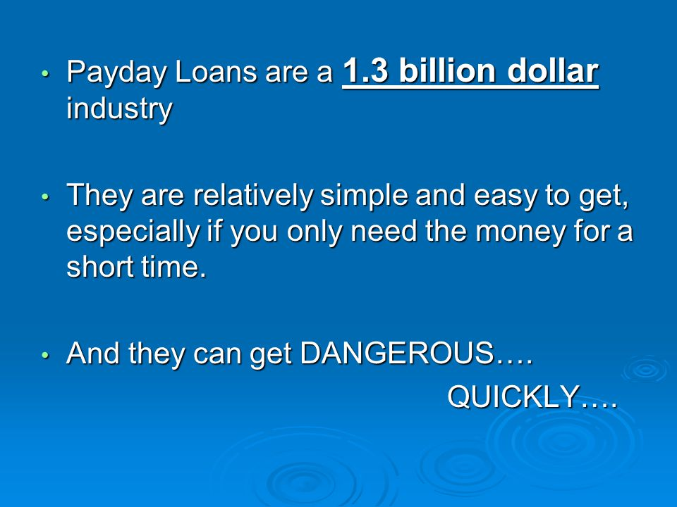 Payday Loans are a 1.3 billion dollar industry Payday Loans are a 1.3 billion dollar industry They are relatively simple and easy to get, especially if you only need the money for a short time.