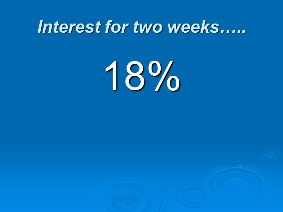 Interest for two weeks….. 18%