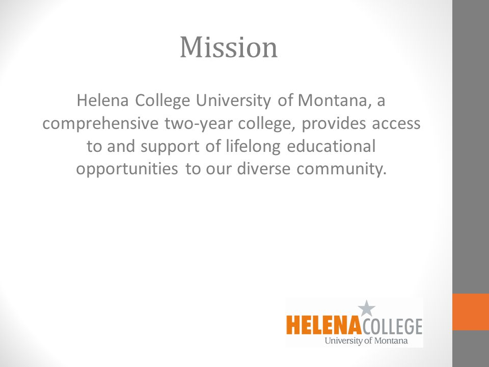 Mission Helena College University of Montana, a comprehensive two-year college, provides access to and support of lifelong educational opportunities to our diverse community.