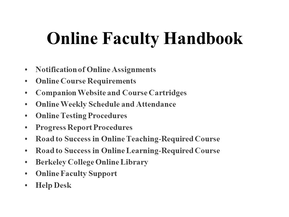 Online Faculty Handbook Notification of Online Assignments Online Course Requirements Companion Website and Course Cartridges Online Weekly Schedule and Attendance Online Testing Procedures Progress Report Procedures Road to Success in Online Teaching-Required Course Road to Success in Online Learning-Required Course Berkeley College Online Library Online Faculty Support Help Desk