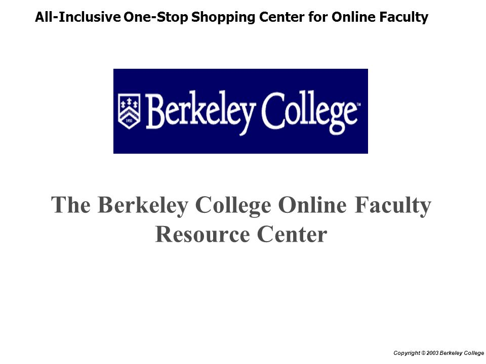 The Berkeley College Online Faculty Resource Center All-Inclusive One-Stop Shopping Center for Online Faculty Copyright © 2003 Berkeley College