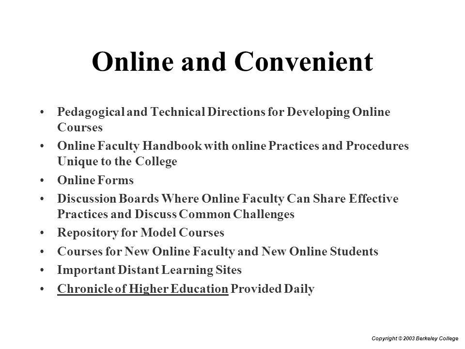 Online and Convenient Pedagogical and Technical Directions for Developing Online Courses Online Faculty Handbook with online Practices and Procedures Unique to the College Online Forms Discussion Boards Where Online Faculty Can Share Effective Practices and Discuss Common Challenges Repository for Model Courses Courses for New Online Faculty and New Online Students Important Distant Learning Sites Chronicle of Higher Education Provided Daily Copyright © 2003 Berkeley College