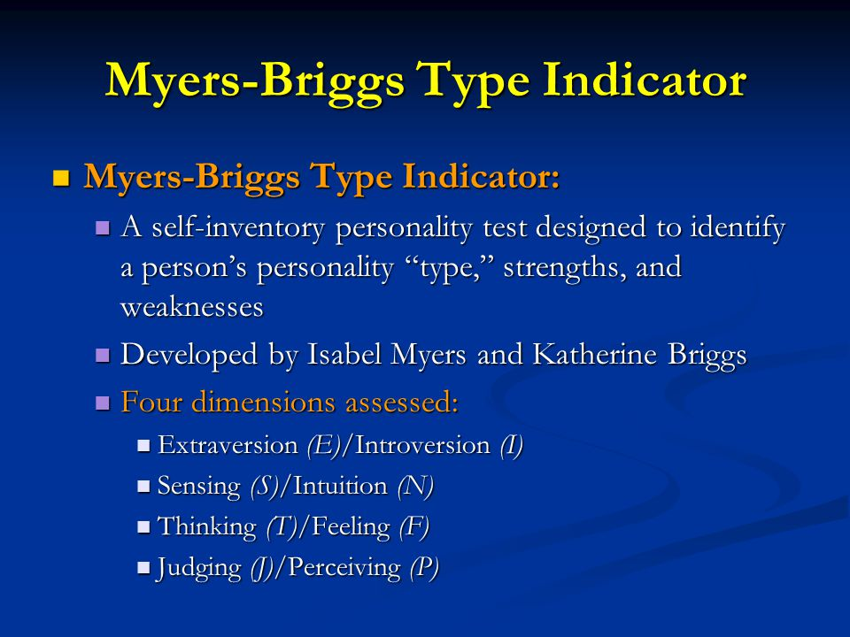 Myers-Briggs Type Indicator Myers-Briggs Type Indicator: Myers-Briggs Type Indicator: A self-inventory personality test designed to identify a person's personality type, strengths, and weaknesses A self-inventory personality test designed to identify a person's personality type, strengths, and weaknesses Developed by Isabel Myers and Katherine Briggs Developed by Isabel Myers and Katherine Briggs Four dimensions assessed: Four dimensions assessed: Extraversion (E)/Introversion (I) Extraversion (E)/Introversion (I) Sensing (S)/Intuition (N) Sensing (S)/Intuition (N) Thinking (T)/Feeling (F) Thinking (T)/Feeling (F) Judging (J)/Perceiving (P) Judging (J)/Perceiving (P)