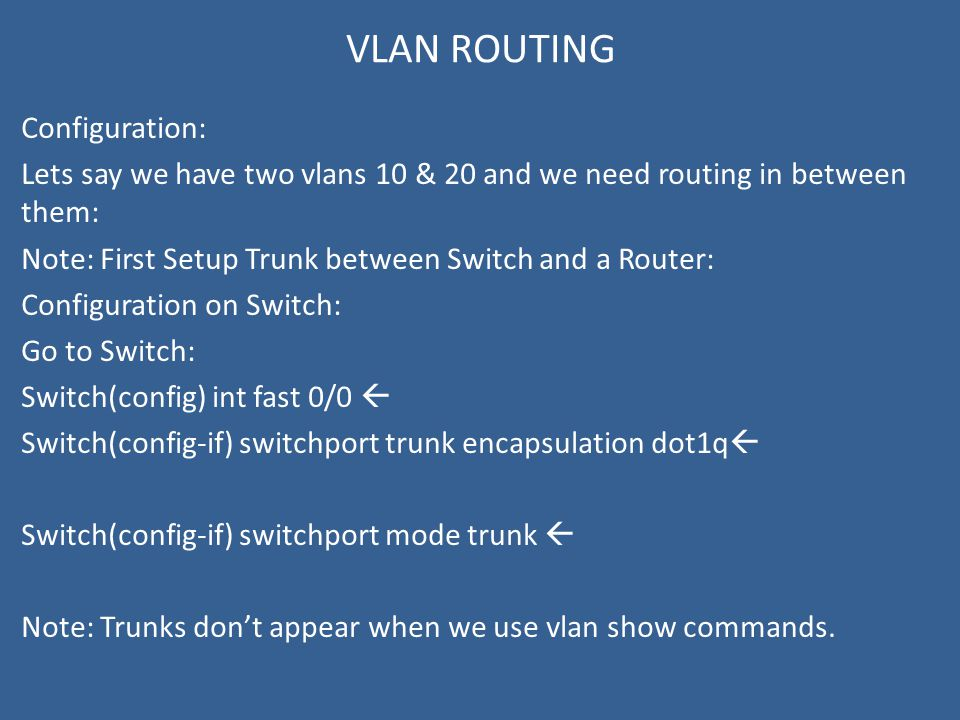 VLAN ROUTING Configuration: Lets say we have two vlans 10 & 20 and we need routing in between them: Note: First Setup Trunk between Switch and a Router: Configuration on Switch: Go to Switch: Switch(config) int fast 0/0  Switch(config-if) switchport trunk encapsulation dot1q  Switch(config-if) switchport mode trunk  Note: Trunks don't appear when we use vlan show commands.