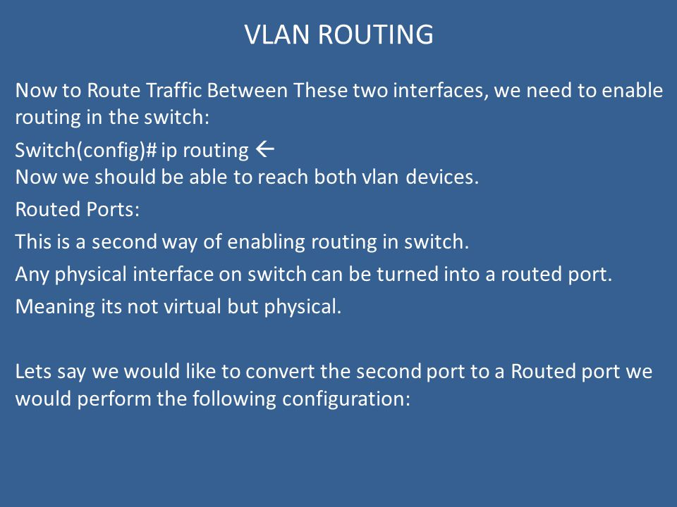 VLAN ROUTING Now to Route Traffic Between These two interfaces, we need to enable routing in the switch: Switch(config)# ip routing  Now we should be able to reach both vlan devices.