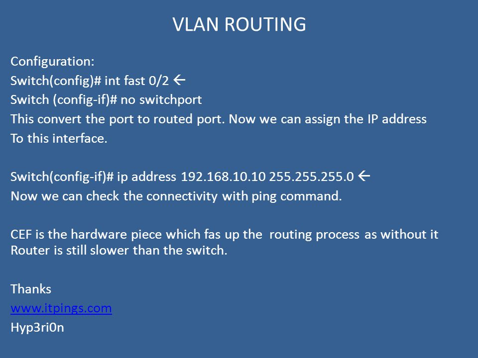 VLAN ROUTING Configuration: Switch(config)# int fast 0/2  Switch (config-if)# no switchport This convert the port to routed port.