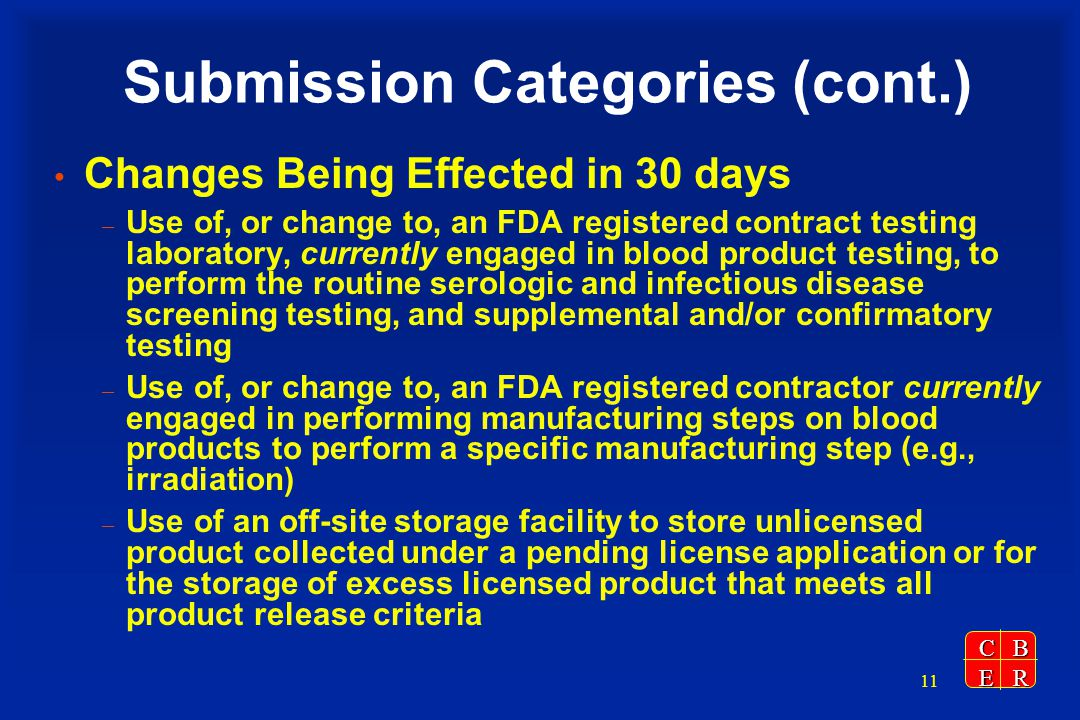 CBER 11 Submission Categories (cont.) Changes Being Effected in 30 days – Use of, or change to, an FDA registered contract testing laboratory, currently engaged in blood product testing, to perform the routine serologic and infectious disease screening testing, and supplemental and/or confirmatory testing – Use of, or change to, an FDA registered contractor currently engaged in performing manufacturing steps on blood products to perform a specific manufacturing step (e.g., irradiation) – Use of an off-site storage facility to store unlicensed product collected under a pending license application or for the storage of excess licensed product that meets all product release criteria