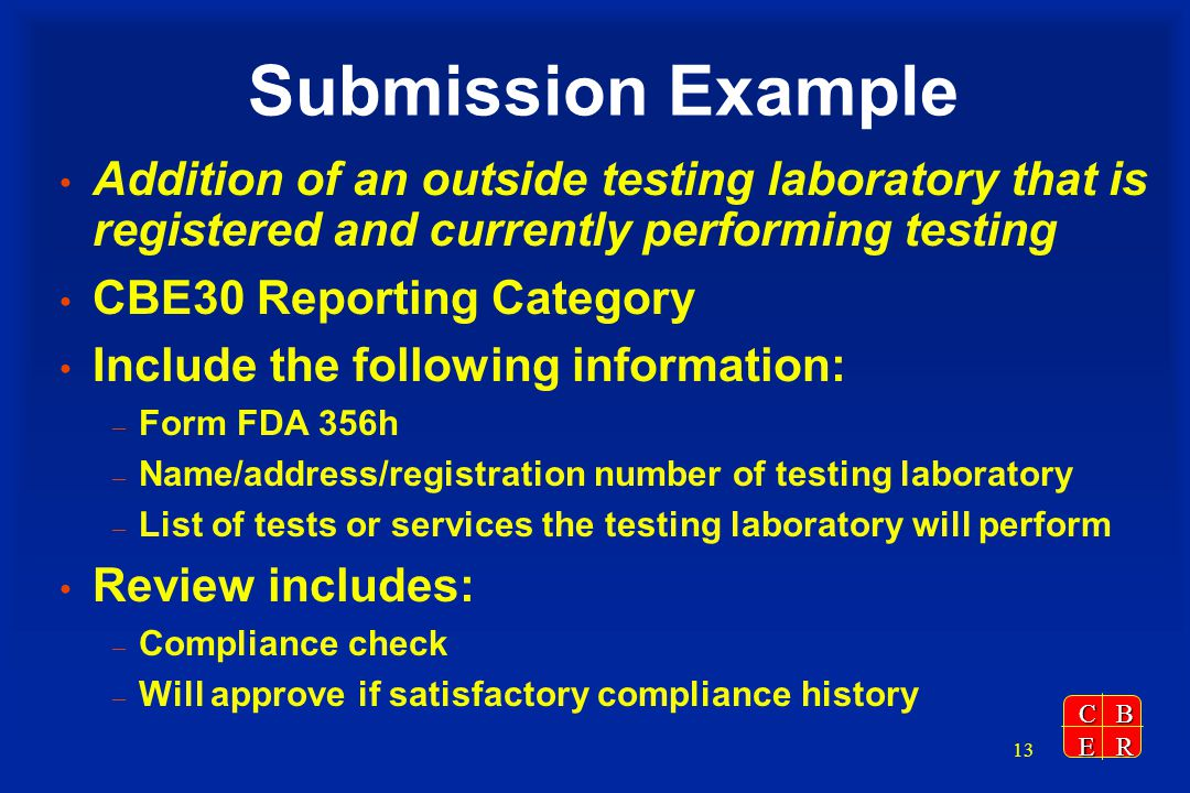 CBER 13 Submission Example Addition of an outside testing laboratory that is registered and currently performing testing CBE30 Reporting Category Include the following information: – Form FDA 356h – Name/address/registration number of testing laboratory – List of tests or services the testing laboratory will perform Review includes: – Compliance check – Will approve if satisfactory compliance history