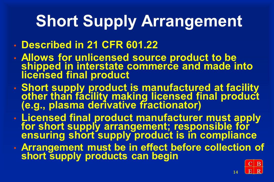 CBER 14 Short Supply Arrangement Described in 21 CFR Allows for unlicensed source product to be shipped in interstate commerce and made into licensed final product Short supply product is manufactured at facility other than facility making licensed final product (e.g., plasma derivative fractionator) Licensed final product manufacturer must apply for short supply arrangement; responsible for ensuring short supply product is in compliance Arrangement must be in effect before collection of short supply products can begin