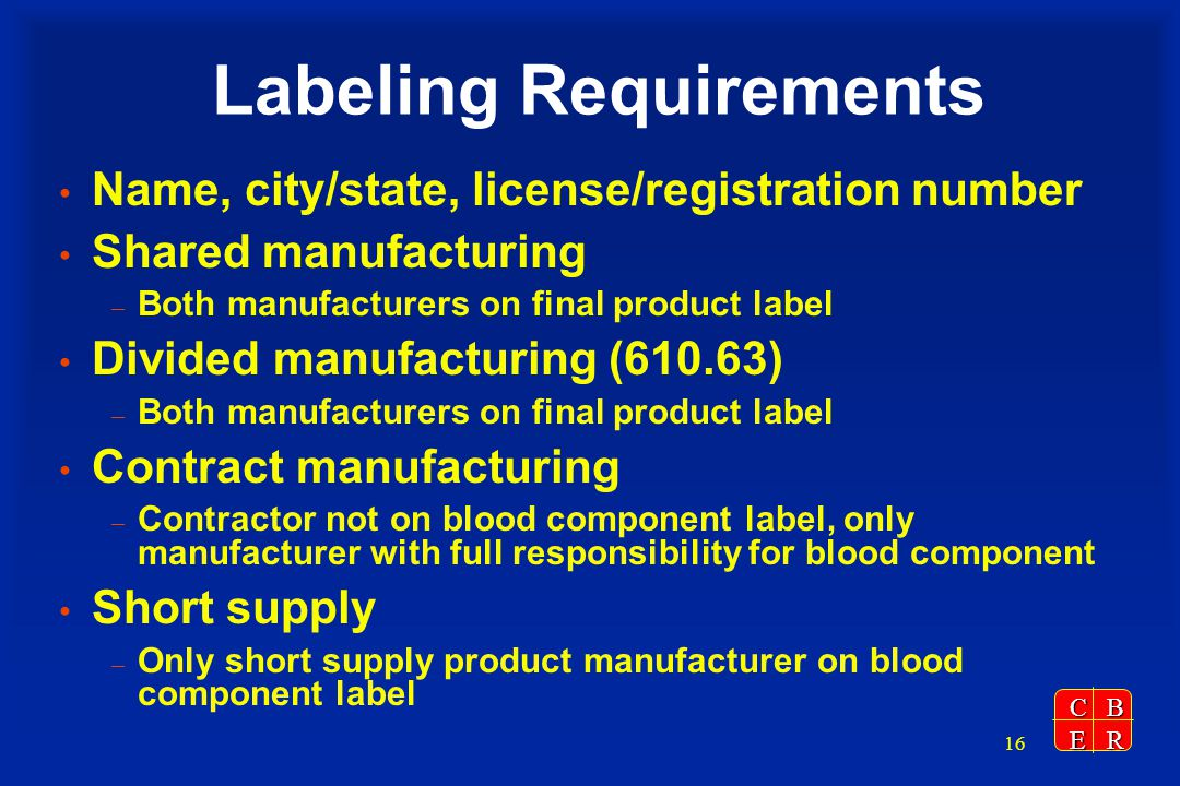 CBER 16 Labeling Requirements Name, city/state, license/registration number Shared manufacturing – Both manufacturers on final product label Divided manufacturing (610.63) – Both manufacturers on final product label Contract manufacturing – Contractor not on blood component label, only manufacturer with full responsibility for blood component Short supply – Only short supply product manufacturer on blood component label
