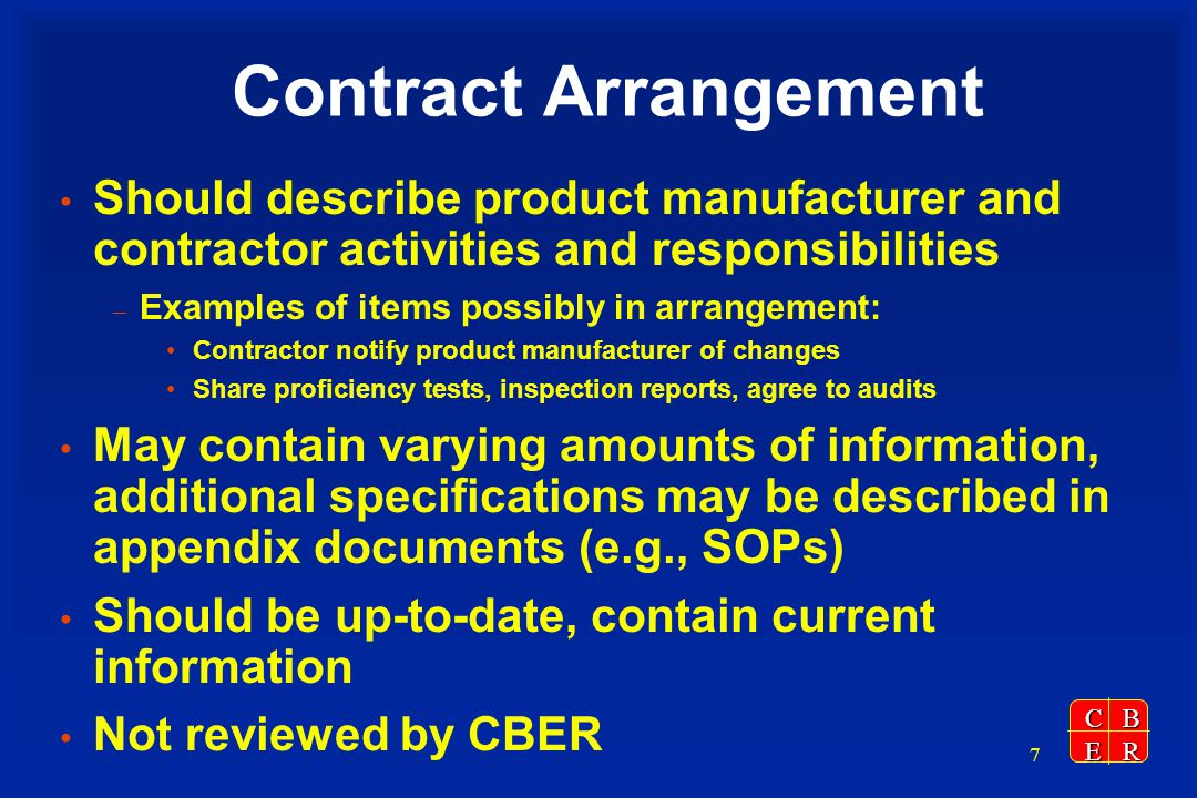 CBER 7 Contract Arrangement Should describe product manufacturer and contractor activities and responsibilities – Examples of items possibly in arrangement: Contractor notify product manufacturer of changes Share proficiency tests, inspection reports, agree to audits May contain varying amounts of information, additional specifications may be described in appendix documents (e.g., SOPs) Should be up-to-date, contain current information Not reviewed by CBER