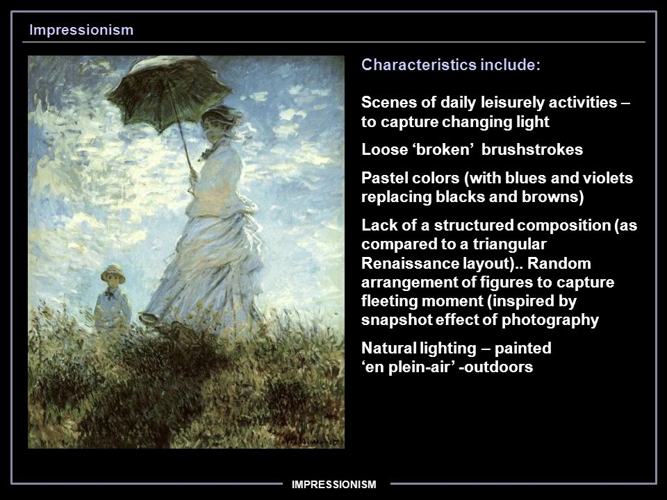 IMPRESSIONISM Impressionism Characteristics include: Scenes of daily leisurely activities – to capture changing light Loose 'broken' brushstrokes Pastel colors (with blues and violets replacing blacks and browns) Lack of a structured composition (as compared to a triangular Renaissance layout)..