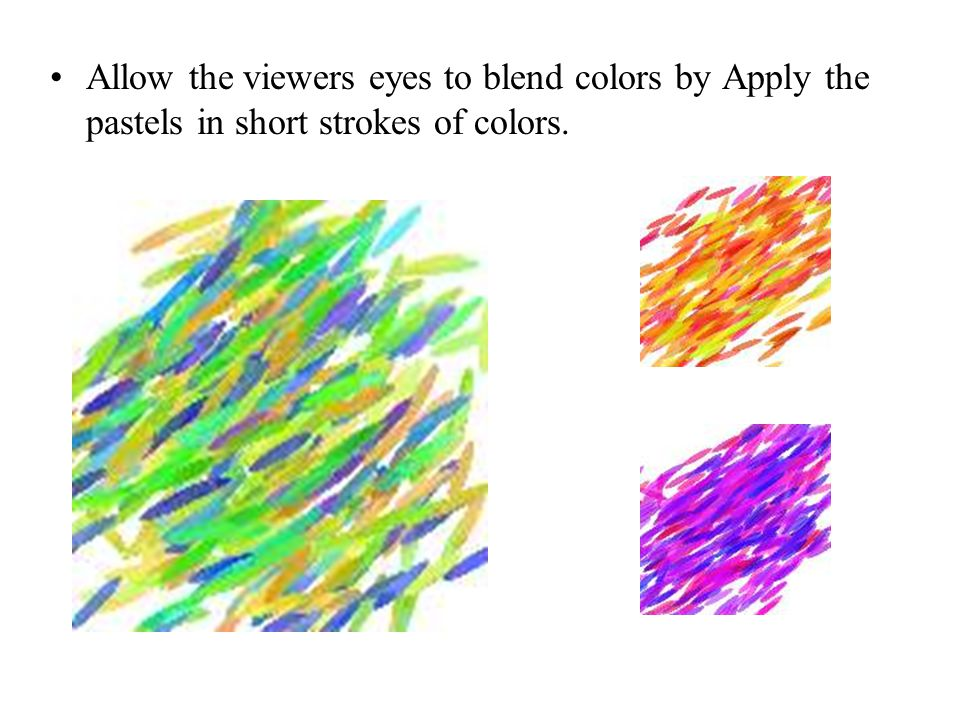 Allow the viewers eyes to blend colors by Apply the pastels in short strokes of colors.