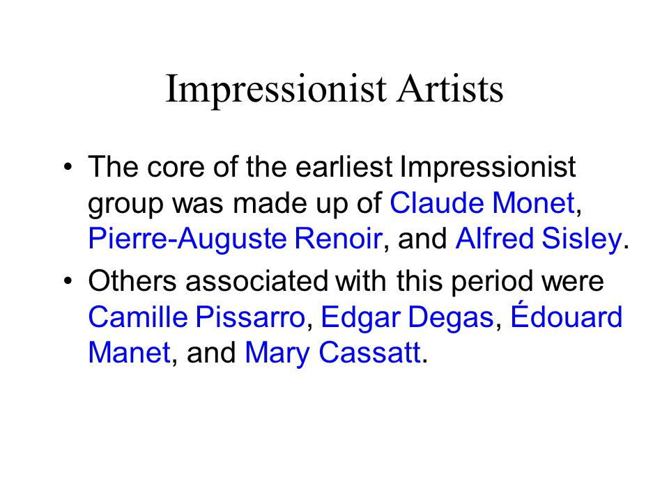 Impressionist Artists The core of the earliest Impressionist group was made up of Claude Monet, Pierre-Auguste Renoir, and Alfred Sisley.