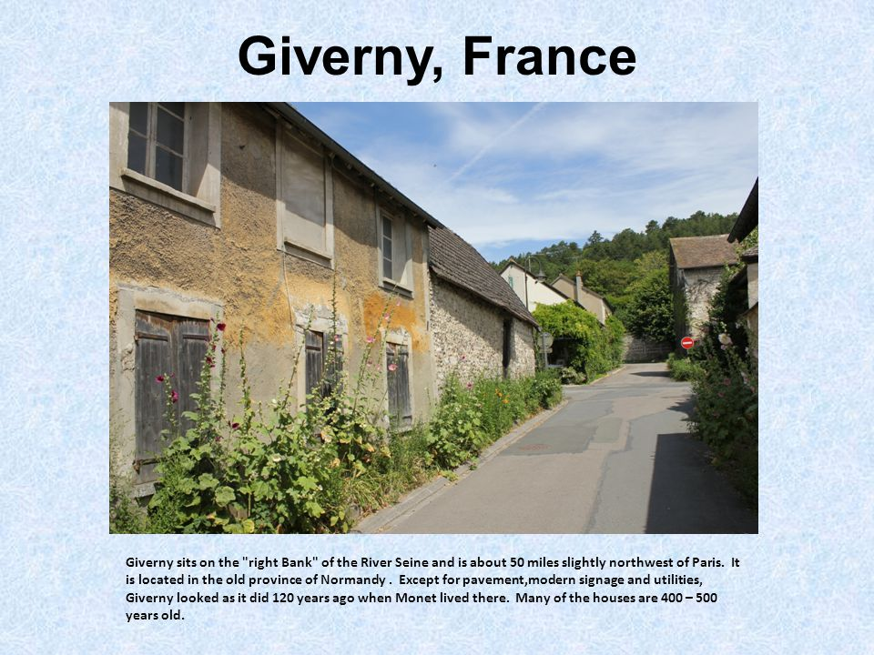 Giverny, France Giverny sits on the right Bank of the River Seine and is about 50 miles slightly northwest of Paris.
