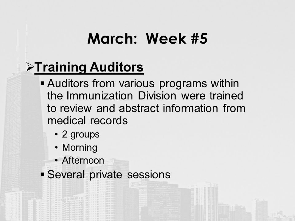 March: Week #5  Training Auditors  Auditors from various programs within the Immunization Division were trained to review and abstract information from medical records 2 groups Morning Afternoon  Several private sessions