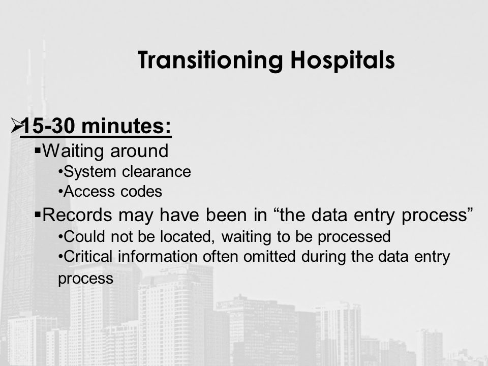 Transitioning Hospitals  minutes:  Waiting around System clearance Access codes  Records may have been in the data entry process Could not be located, waiting to be processed Critical information often omitted during the data entry process