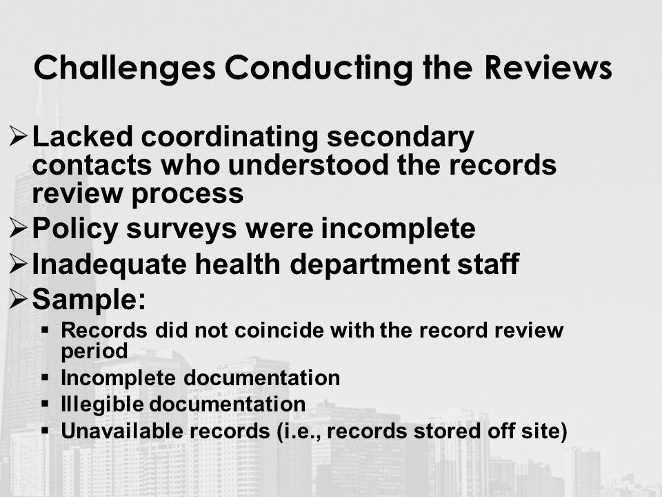 Challenges Conducting the Reviews  Lacked coordinating secondary contacts who understood the records review process  Policy surveys were incomplete  Inadequate health department staff  Sample:  Records did not coincide with the record review period  Incomplete documentation  Illegible documentation  Unavailable records (i.e., records stored off site)