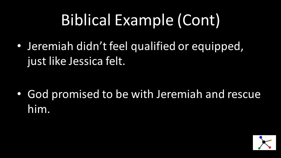 Biblical Example (Cont) Jeremiah didn't feel qualified or equipped, just like Jessica felt.