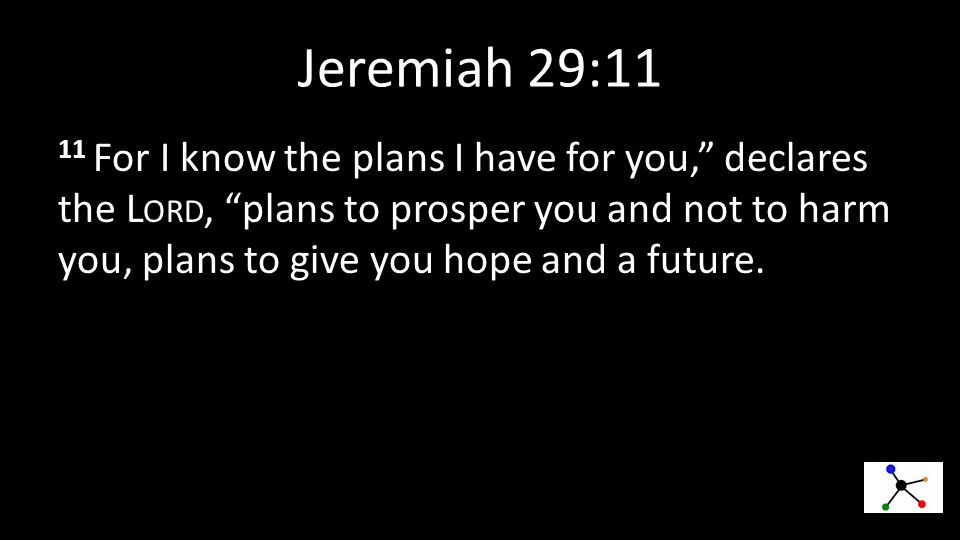 Jeremiah 29:11 11 For I know the plans I have for you, declares the L ORD, plans to prosper you and not to harm you, plans to give you hope and a future.