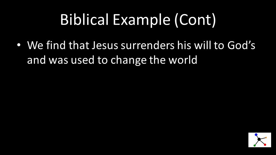 Biblical Example (Cont) We find that Jesus surrenders his will to God's and was used to change the world