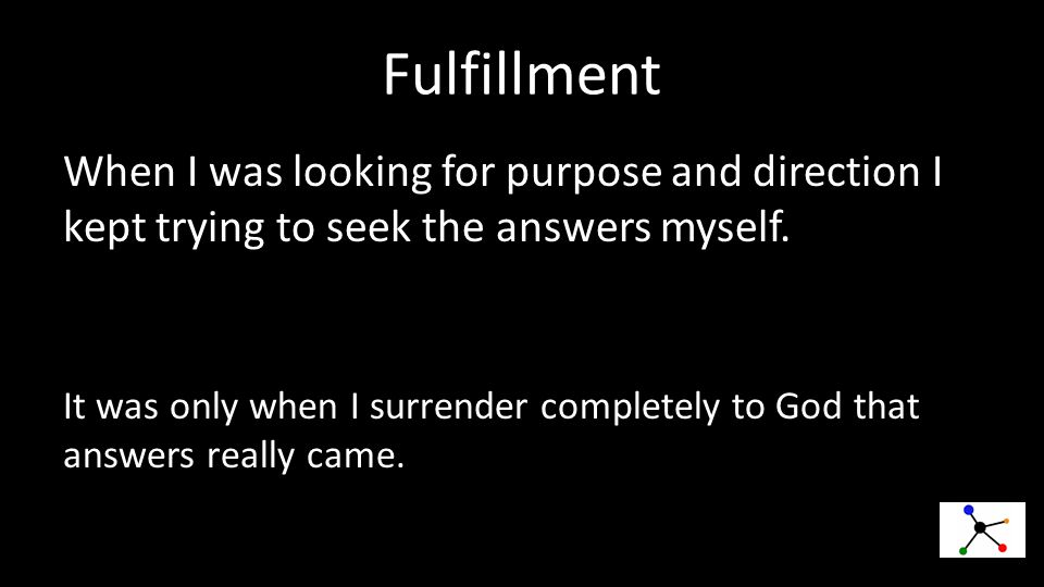 Fulfillment When I was looking for purpose and direction I kept trying to seek the answers myself.