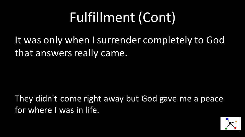 Fulfillment (Cont) It was only when I surrender completely to God that answers really came.