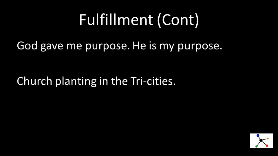 Fulfillment (Cont) God gave me purpose. He is my purpose. Church planting in the Tri-cities.