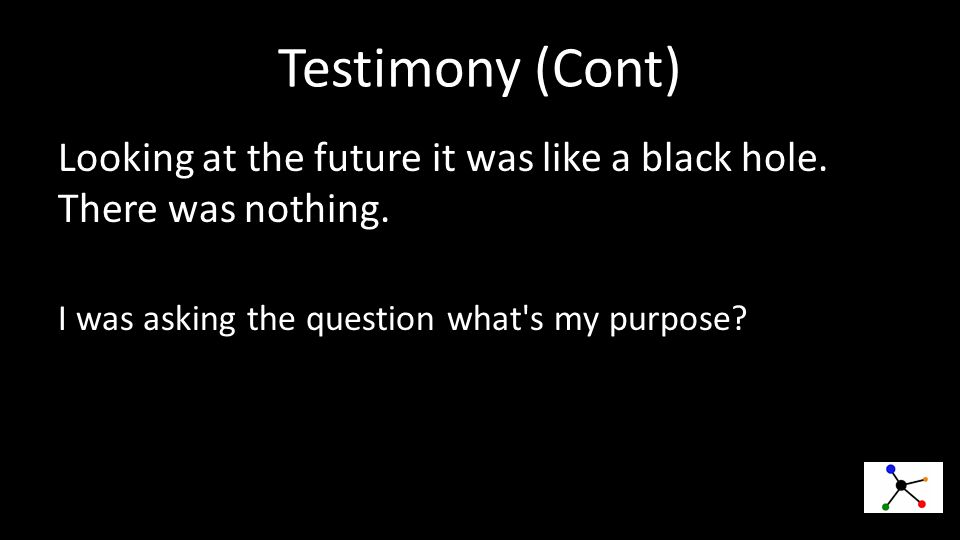 Testimony (Cont) Looking at the future it was like a black hole.