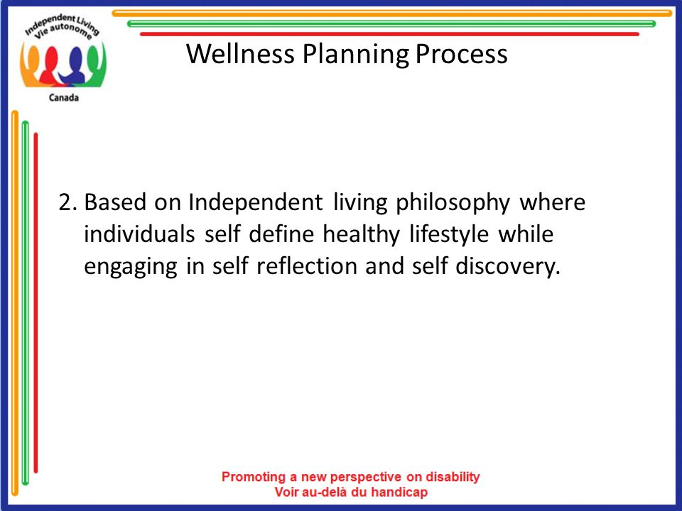 Wellness Planning Process 2.Based on Independent living philosophy where individuals self define healthy lifestyle while engaging in self reflection and self discovery.
