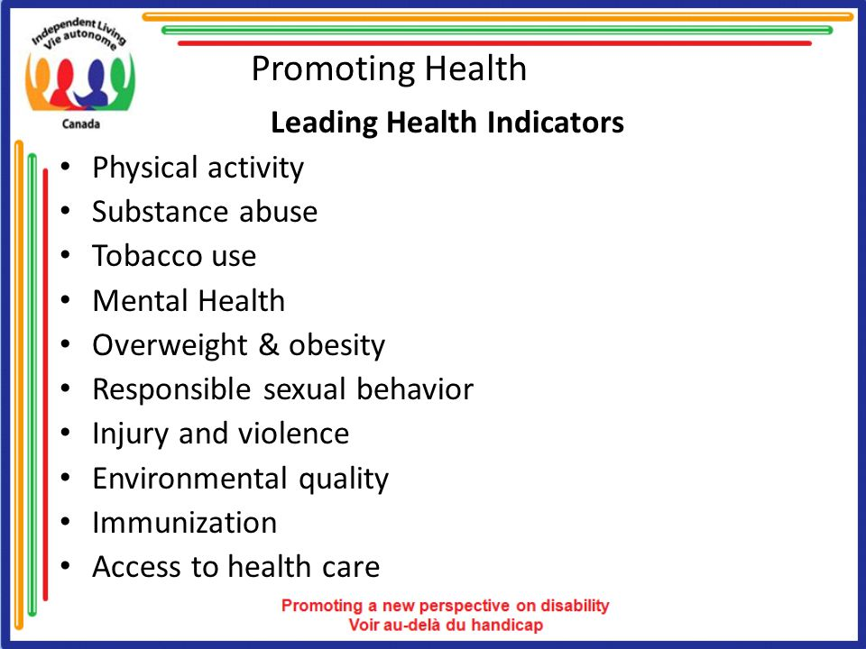Promoting Health Leading Health Indicators Physical activity Substance abuse Tobacco use Mental Health Overweight & obesity Responsible sexual behavior Injury and violence Environmental quality Immunization Access to health care