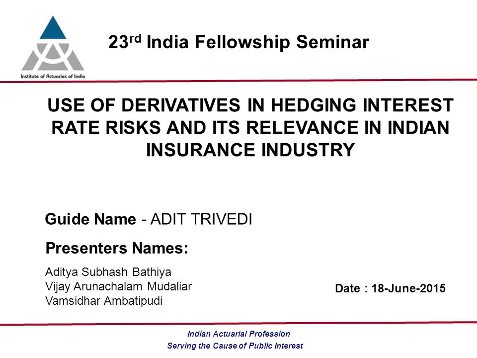 Serving the Cause of Public Interest Indian Actuarial Profession 23 rd India Fellowship Seminar USE OF DERIVATIVES IN HEDGING INTEREST RATE RISKS AND ITS RELEVANCE IN INDIAN INSURANCE INDUSTRY Guide Name - ADIT TRIVEDI Presenters Names: Aditya Subhash Bathiya Vijay Arunachalam Mudaliar Vamsidhar Ambatipudi Date : 18-June-2015