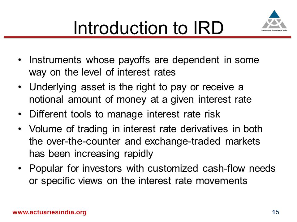 Introduction to IRD Instruments whose payoffs are dependent in some way on the level of interest rates Underlying asset is the right to pay or receive a notional amount of money at a given interest rate Different tools to manage interest rate risk Volume of trading in interest rate derivatives in both the over-the-counter and exchange-traded markets has been increasing rapidly Popular for investors with customized cash-flow needs or specific views on the interest rate movements