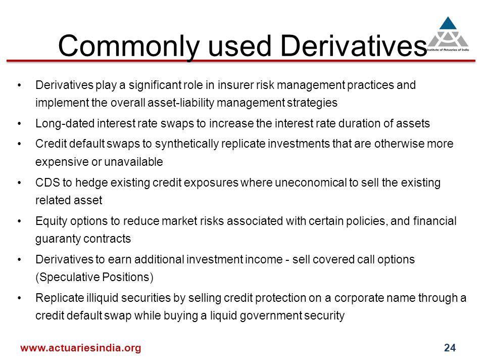 Commonly used Derivatives Derivatives play a significant role in insurer risk management practices and implement the overall asset-liability management strategies Long-dated interest rate swaps to increase the interest rate duration of assets Credit default swaps to synthetically replicate investments that are otherwise more expensive or unavailable CDS to hedge existing credit exposures where uneconomical to sell the existing related asset Equity options to reduce market risks associated with certain policies, and financial guaranty contracts Derivatives to earn additional investment income - sell covered call options (Speculative Positions) Replicate illiquid securities by selling credit protection on a corporate name through a credit default swap while buying a liquid government security