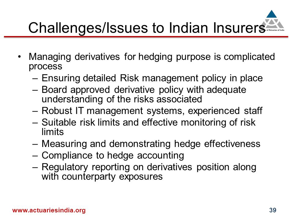 Challenges/Issues to Indian Insurers Managing derivatives for hedging purpose is complicated process –Ensuring detailed Risk management policy in place –Board approved derivative policy with adequate understanding of the risks associated –Robust IT management systems, experienced staff –Suitable risk limits and effective monitoring of risk limits –Measuring and demonstrating hedge effectiveness –Compliance to hedge accounting –Regulatory reporting on derivatives position along with counterparty exposures