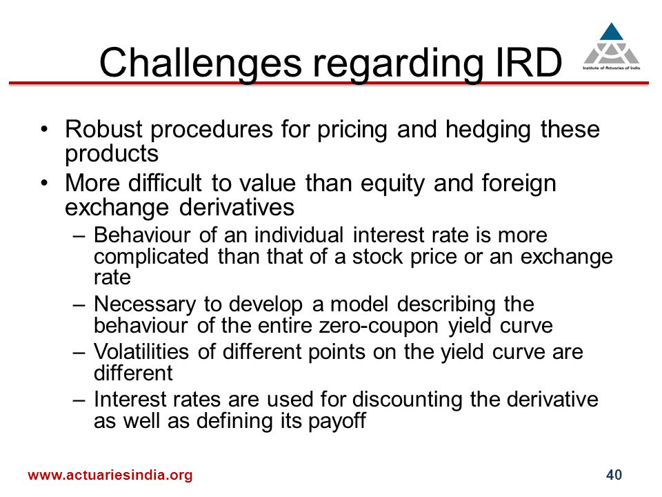 Challenges regarding IRD Robust procedures for pricing and hedging these products More difficult to value than equity and foreign exchange derivatives –Behaviour of an individual interest rate is more complicated than that of a stock price or an exchange rate –Necessary to develop a model describing the behaviour of the entire zero-coupon yield curve –Volatilities of different points on the yield curve are different –Interest rates are used for discounting the derivative as well as defining its payoff